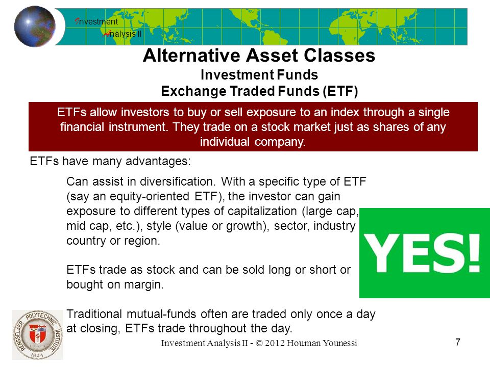 I nvestment A nalysis II 7 Investment Analysis II - © 2012 Houman Younessi Alternative Asset Classes Investment Funds Exchange Traded Funds (ETF) ETFs allow investors to buy or sell exposure to an index through a single financial instrument.