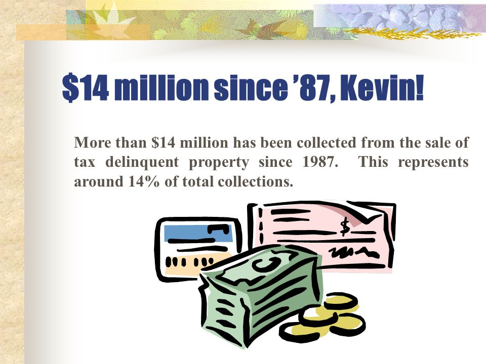$14 million since '87, Kevin! More than $14 million has been collected from the sale of tax delinquent property since 1987. This represents around 14%