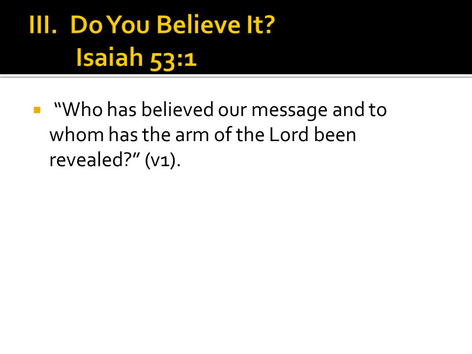  Who has believed our message and to whom has the arm of the Lord been revealed? (v1).