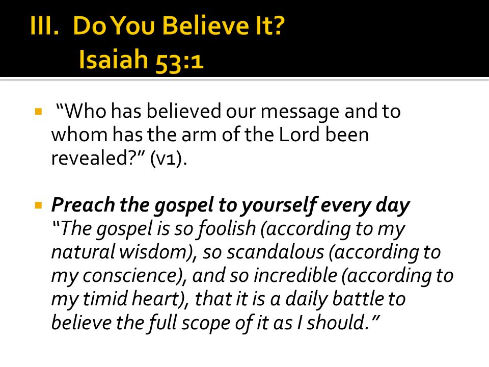  Preach the gospel to yourself every day The gospel is so foolish (according to my natural wisdom), so scandalous (according to my conscience), and so incredible (according to my timid heart), that it is a daily battle to believe the full scope of it as I should.