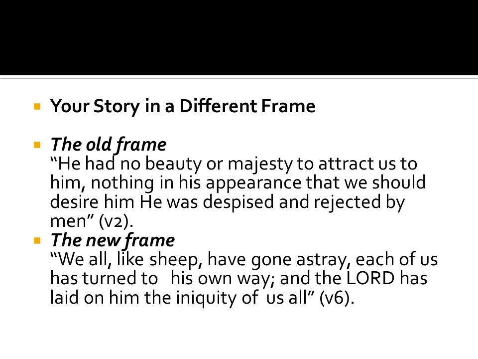  Your Story in a Different Frame  The old frame He had no beauty or majesty to attract us to him, nothing in his appearance that we should desire him He was despised and rejected by men (v2).