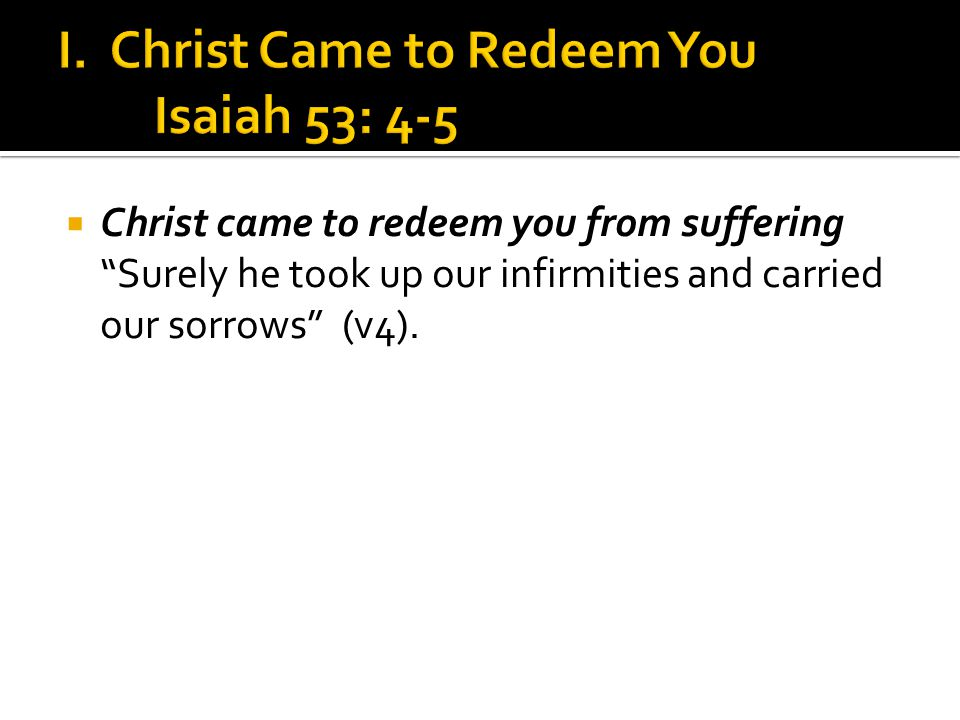  Christ came to redeem you from suffering Surely he took up our infirmities and carried our sorrows (v4).