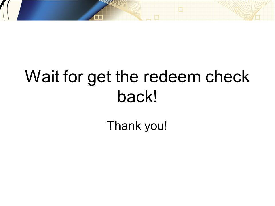 Wait for get the redeem check back! Thank you!