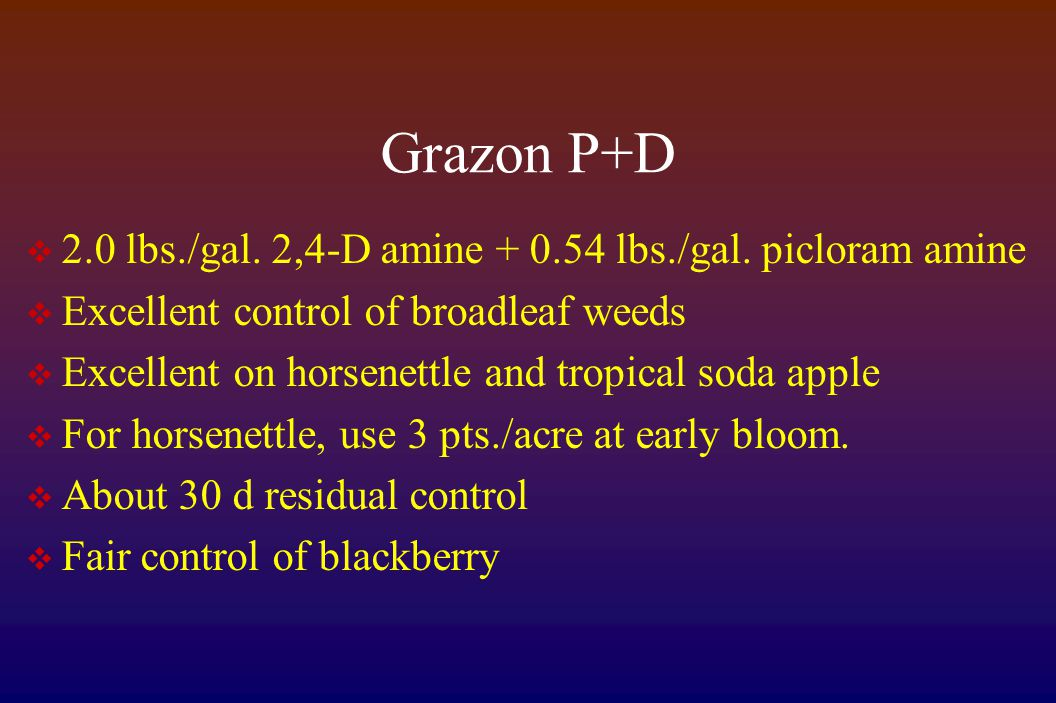 Grazon P+D  2.0 lbs./gal. 2,4-D amine + 0.54 lbs./gal. picloram amine  Excellent control of broadleaf weeds  Excellent on horsenettle and tropical