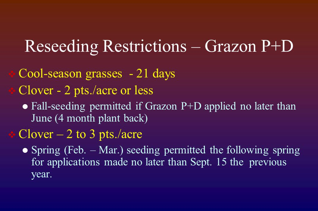 Reseeding Restrictions – Grazon P+D  Cool-season grasses - 21 days  Clover - 2 pts./acre or less Fall-seeding permitted if Grazon P+D applied no lat