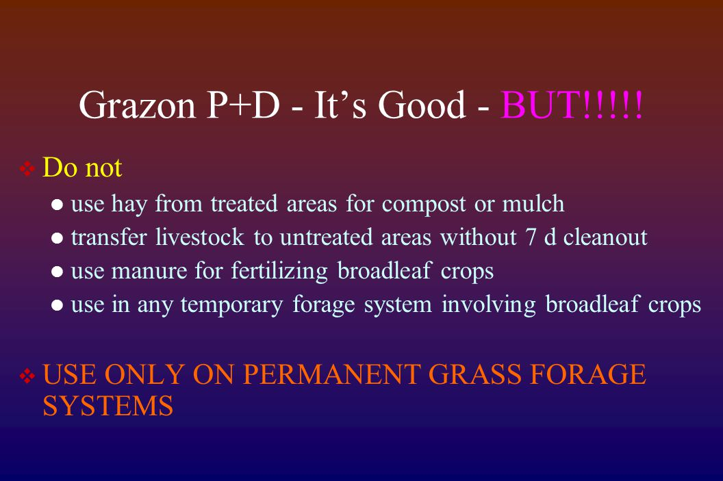 Grazon P+D - It's Good - BUT!!!!!  Do not use hay from treated areas for compost or mulch transfer livestock to untreated areas without 7 d cleanout