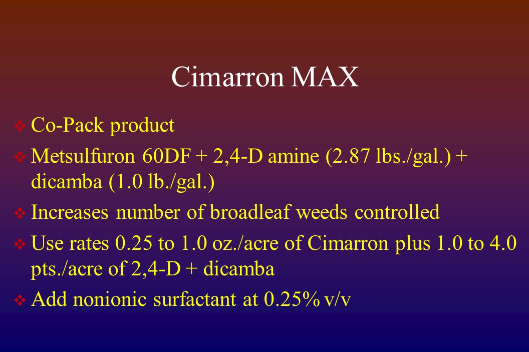 Cimarron MAX  Co-Pack product  Metsulfuron 60DF + 2,4-D amine (2.87 lbs./gal.) + dicamba (1.0 lb./gal.)  Increases number of broadleaf weeds contro
