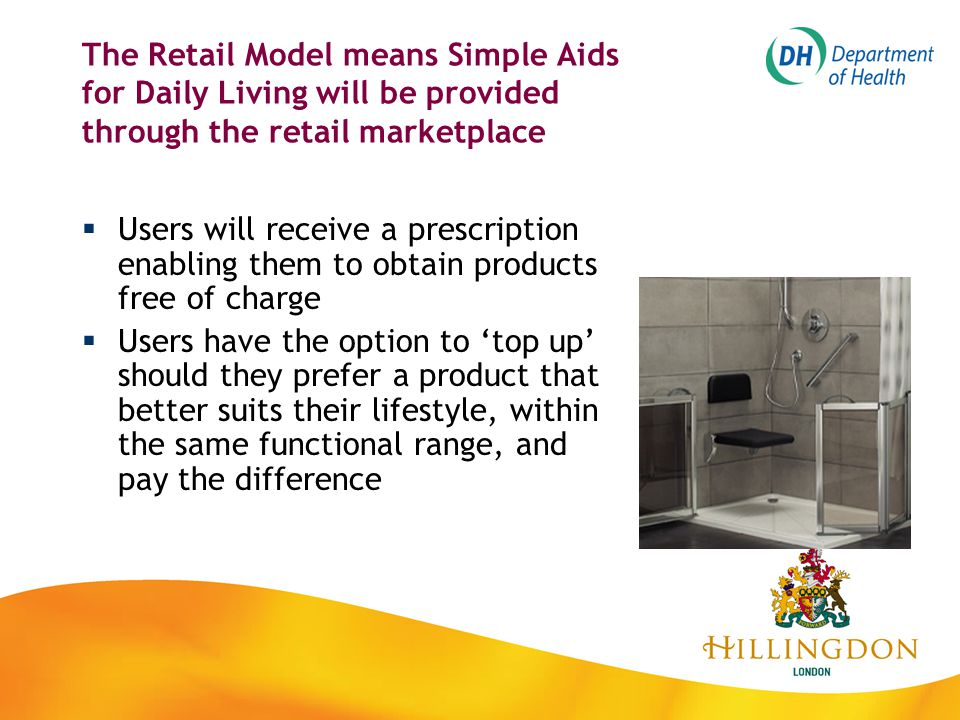 The Retail Model means Simple Aids for Daily Living will be provided through the retail marketplace  Users will receive a prescription enabling them to obtain products free of charge  Users have the option to 'top up' should they prefer a product that better suits their lifestyle, within the same functional range, and pay the difference