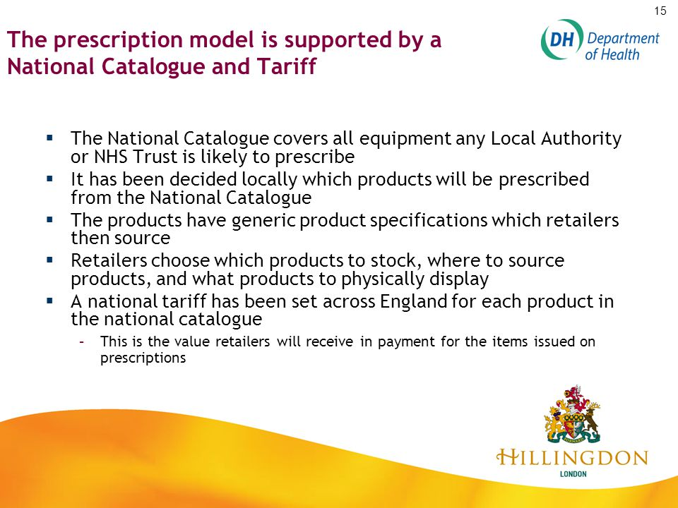 The prescription model is supported by a National Catalogue and Tariff  The National Catalogue covers all equipment any Local Authority or NHS Trust is likely to prescribe  It has been decided locally which products will be prescribed from the National Catalogue  The products have generic product specifications which retailers then source  Retailers choose which products to stock, where to source products, and what products to physically display  A national tariff has been set across England for each product in the national catalogue –This is the value retailers will receive in payment for the items issued on prescriptions 15