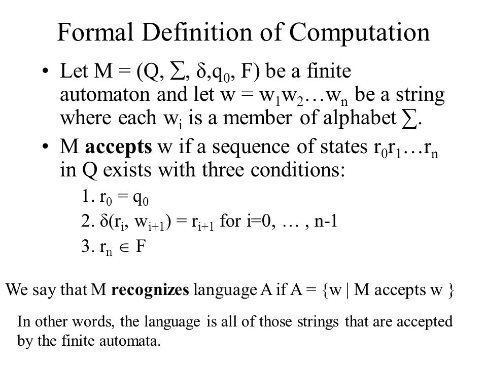 Formal Definition of Computation Let M = (Q, , δ,q 0, F) be a finite automaton and let w = w 1 w 2 …w n be a string where each w i is a member of alp