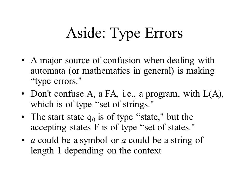 "Aside: Type Errors A major source of confusion when dealing with automata (or mathematics in general) is making ""type errors."
