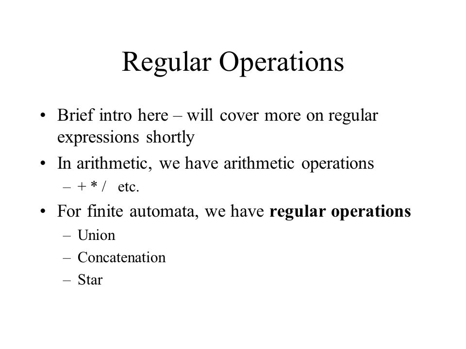 Regular Operations Brief intro here – will cover more on regular expressions shortly In arithmetic, we have arithmetic operations –+ * / etc. For fini