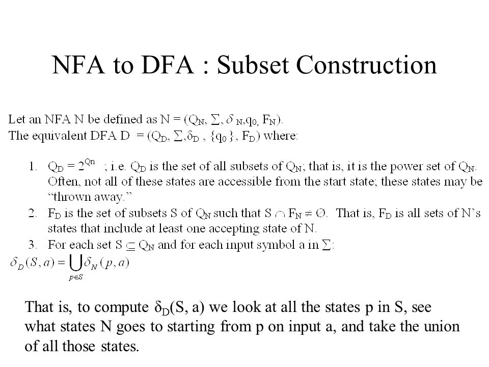 NFA to DFA : Subset Construction That is, to compute δ D (S, a) we look at all the states p in S, see what states N goes to starting from p on input a