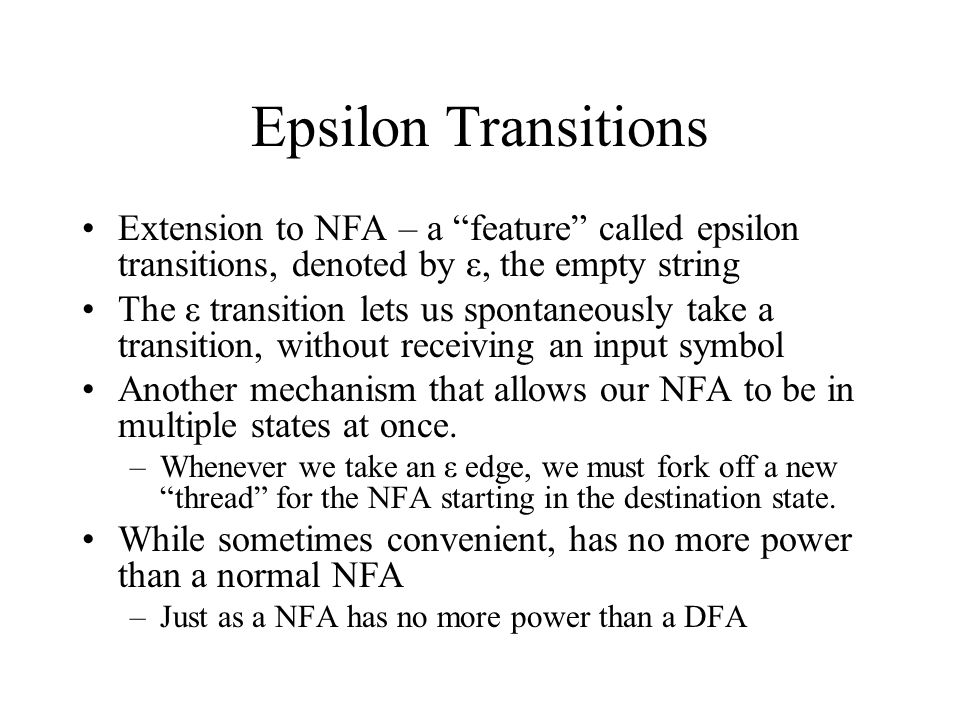 "Epsilon Transitions Extension to NFA – a ""feature"" called epsilon transitions, denoted by ε, the empty string The ε transition lets us spontaneously t"