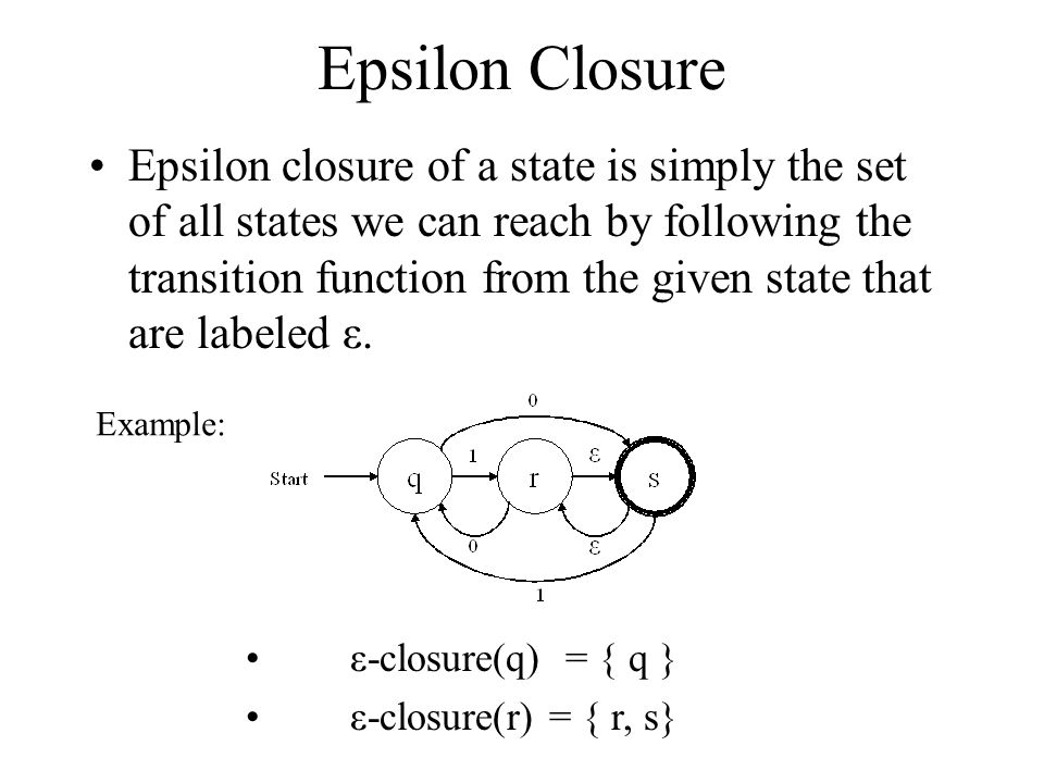 Epsilon Closure Epsilon closure of a state is simply the set of all states we can reach by following the transition function from the given state that