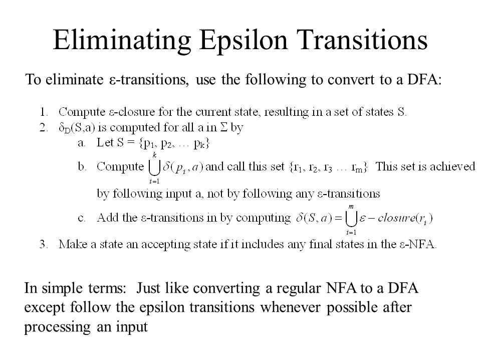 Eliminating Epsilon Transitions In simple terms: Just like converting a regular NFA to a DFA except follow the epsilon transitions whenever possible a