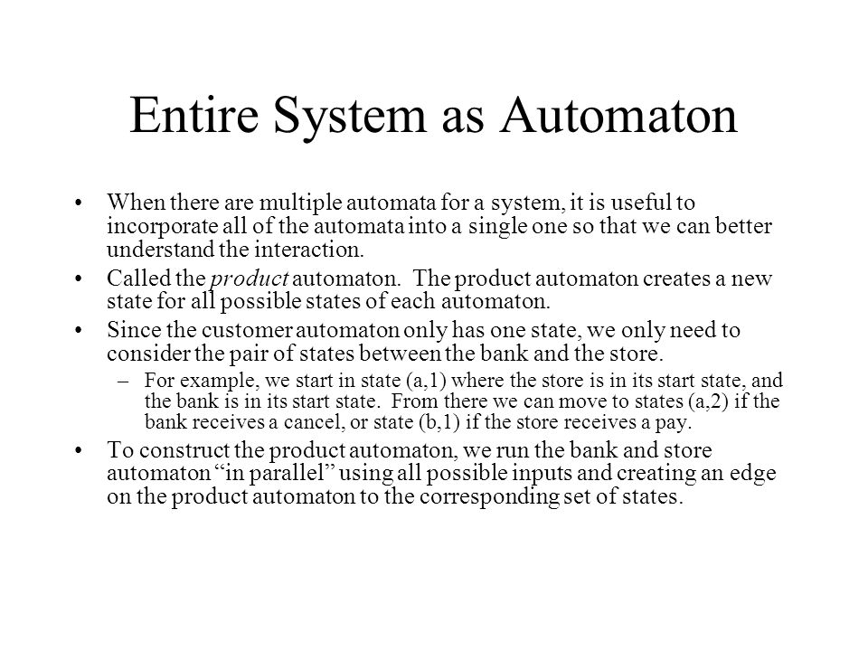 Entire System as Automaton When there are multiple automata for a system, it is useful to incorporate all of the automata into a single one so that we