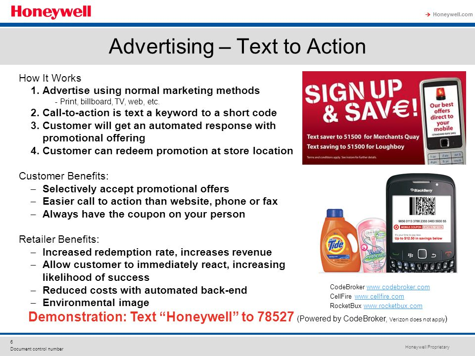 Honeywell Proprietary Honeywell.com  7 Document control number How It Works 1.Customer downloads app to mobile phone 2.Retailer registers with servicer provider (CellFire) 3.Retailer posts promotional offers online to the CellFire website 4.Customers browse using app, download promotions of interest 5.Redeemed at the store through scanning of code or hand keying promotional code Customer Benefits: – No more clipping coupons – No more forgetting paper coupons at home Retailer Benefits: – Reduce cost of printing coupons – Higher redemption rate – Targeted geographic audiences Online Browsing-Based Promotions Saved Offers Page All Offers Page Offer Detail Page Offer Code Page Visit www.cellfire.com to see retailers already taking advantagewww.cellfire.com