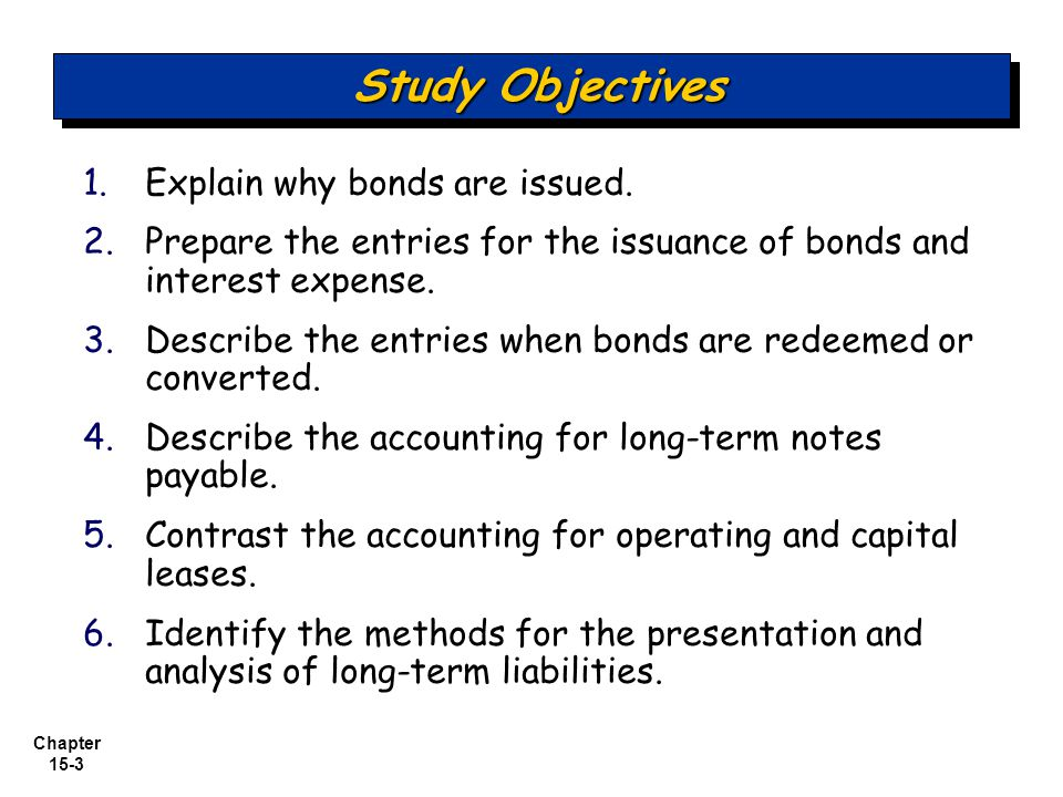 Chapter 15-3 1. 1.Explain why bonds are issued. 2. 2.Prepare the entries for the issuance of bonds and interest expense. 3. 3.Describe the entries whe