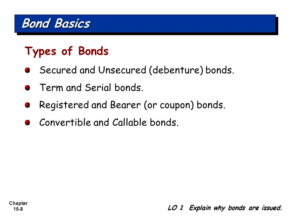 Chapter 15-8 Types of Bonds Secured and Unsecured (debenture) bonds. Term and Serial bonds. Registered and Bearer (or coupon) bonds. Convertible and C