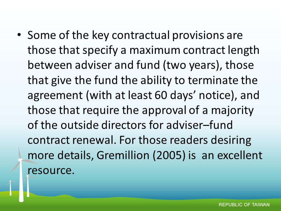 Some of the key contractual provisions are those that specify a maximum contract length between adviser and fund (two years), those that give the fund the ability to terminate the agreement (with at least 60 days' notice), and those that require the approval of a majority of the outside directors for adviser–fund contract renewal.
