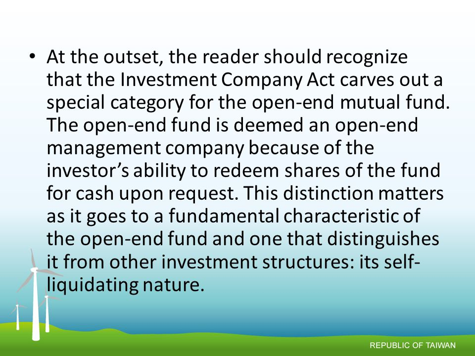 At the outset, the reader should recognize that the Investment Company Act carves out a special category for the open-end mutual fund.