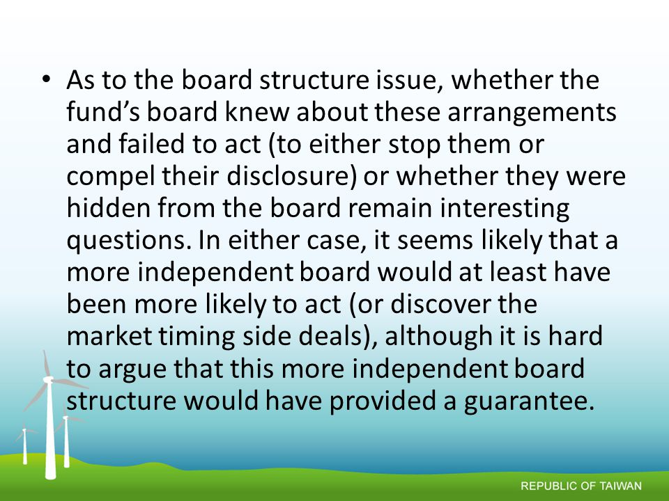 As to the board structure issue, whether the fund's board knew about these arrangements and failed to act (to either stop them or compel their disclosure) or whether they were hidden from the board remain interesting questions.