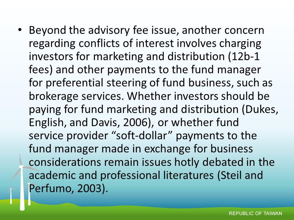 Beyond the advisory fee issue, another concern regarding conflicts of interest involves charging investors for marketing and distribution (12b-1 fees) and other payments to the fund manager for preferential steering of fund business, such as brokerage services.