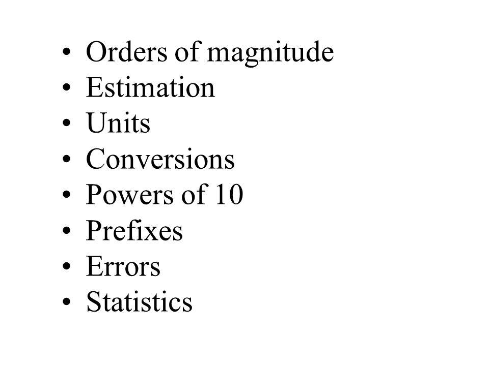 Orders of magnitude Estimation Units Conversions Powers of 10 Prefixes Errors Statistics
