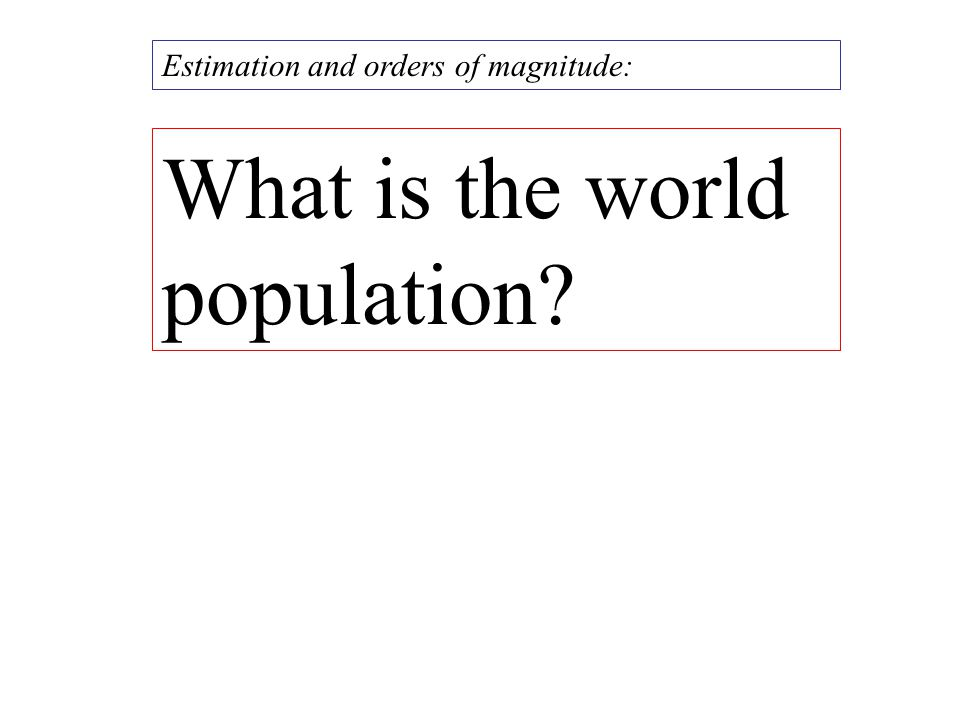 What is the world population? Estimation and orders of magnitude: