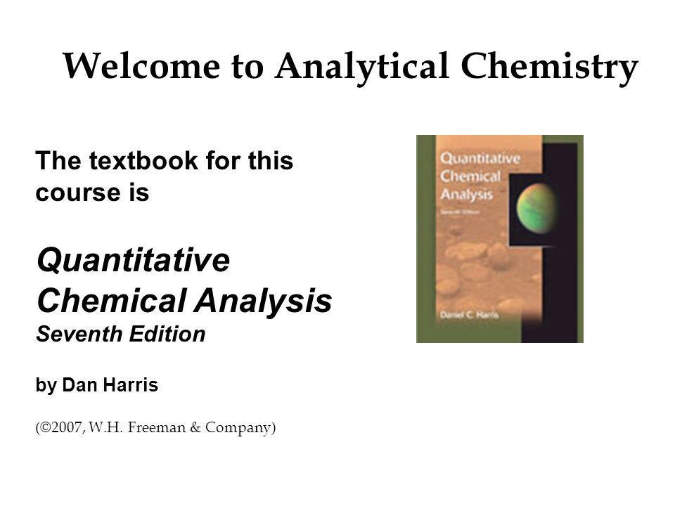 The textbook for this course is Quantitative Chemical Analysis Seventh Edition by Dan Harris (©2007, W.H.