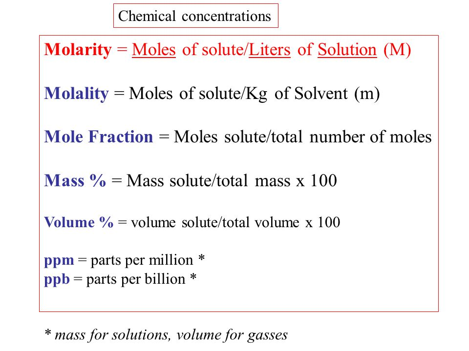 Molarity = Moles of solute/Liters of Solution (M) Molality = Moles of solute/Kg of Solvent (m) Mole Fraction = Moles solute/total number of moles Mass % = Mass solute/total mass x 100 Volume % = volume solute/total volume x 100 ppm = parts per million * ppb = parts per billion * Chemical concentrations * mass for solutions, volume for gasses