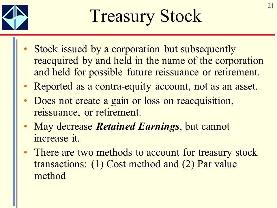 21 Treasury Stock Stock issued by a corporation but subsequently reacquired by and held in the name of the corporation and held for possible future re