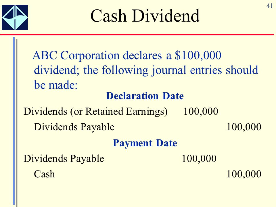 41 Cash Dividend ABC Corporation declares a $100,000 dividend; the following journal entries should be made: Declaration Date Dividends (or Retained E