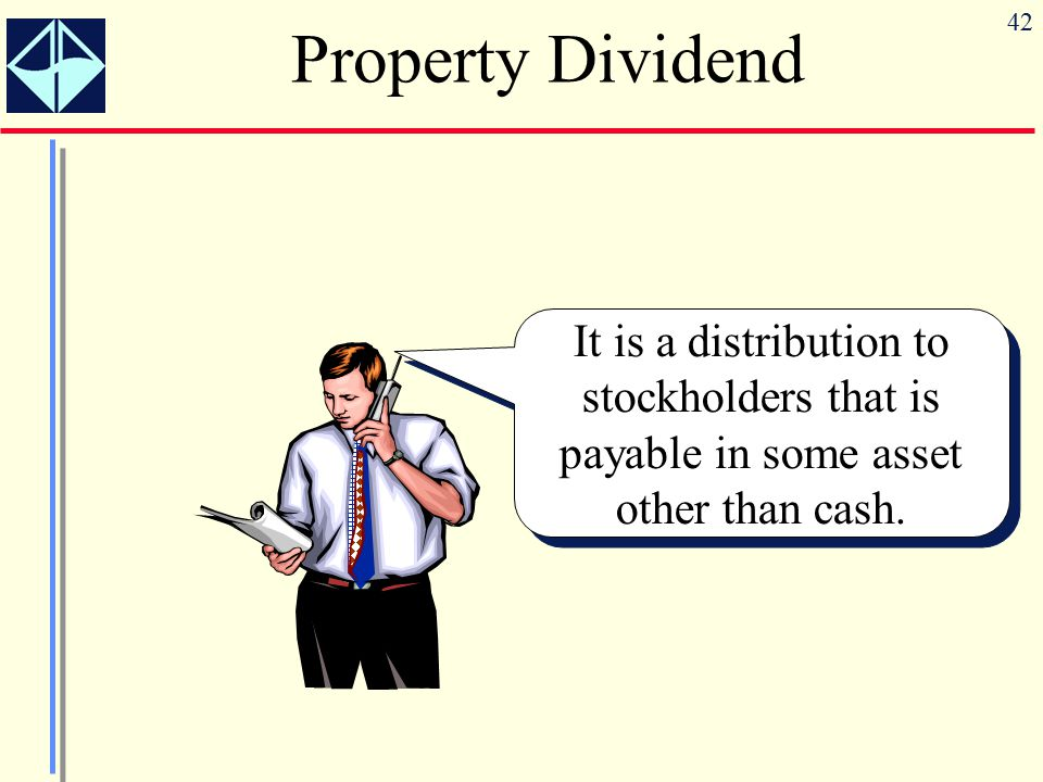 42 Property Dividend It is a distribution to stockholders that is payable in some asset other than cash.