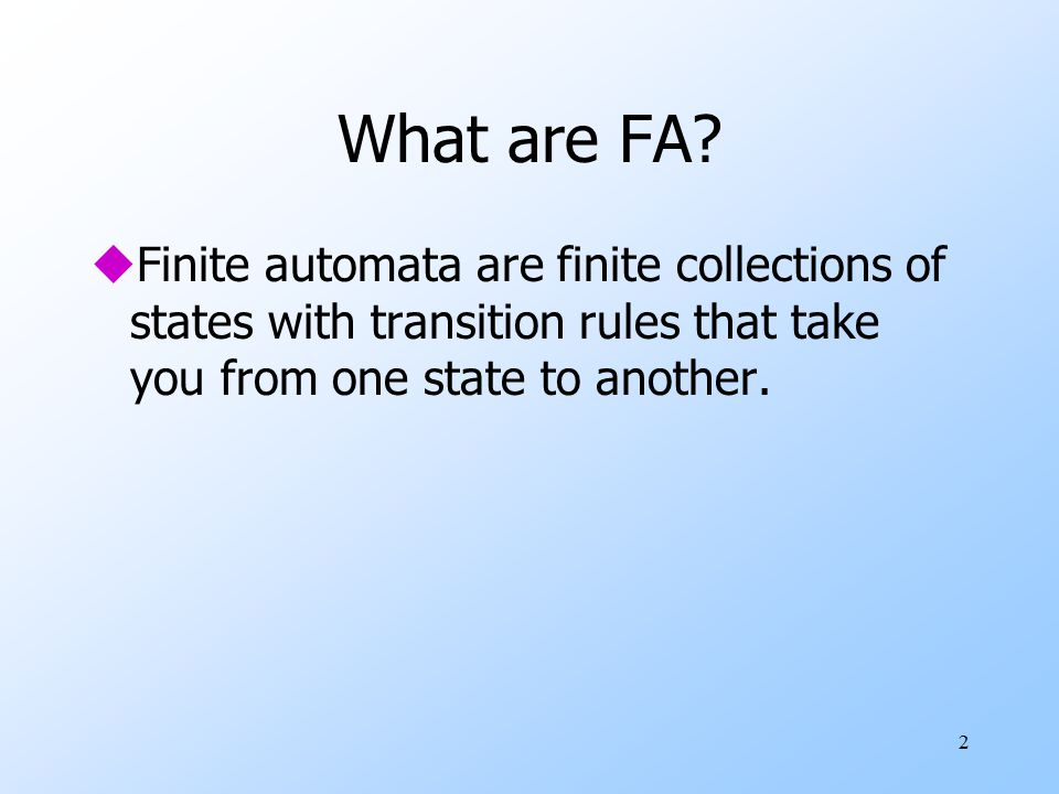 2 What are FA? uFinite automata are finite collections of states with transition rules that take you from one state to another.