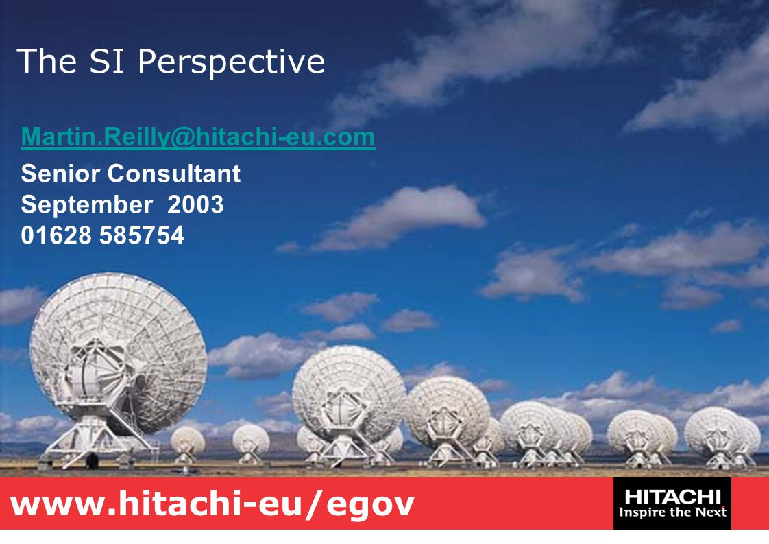 The SI Perspective Martin.Reilly@hitachi-eu.com Senior Consultant September 2003 01628 585754 www.hitachi-eu/egov