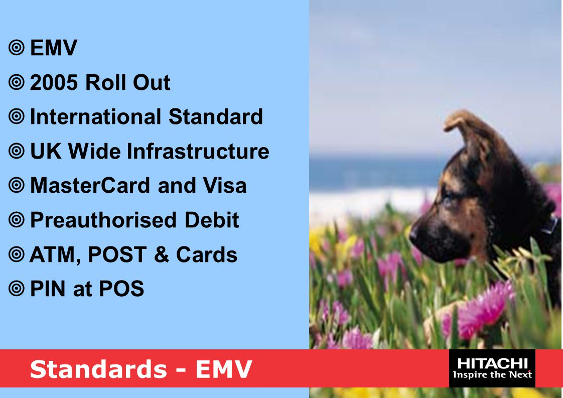 Standards - EMV  EMV  2005 Roll Out  International Standard  UK Wide Infrastructure  MasterCard and Visa  Preauthorised Debit  ATM, POST & Card