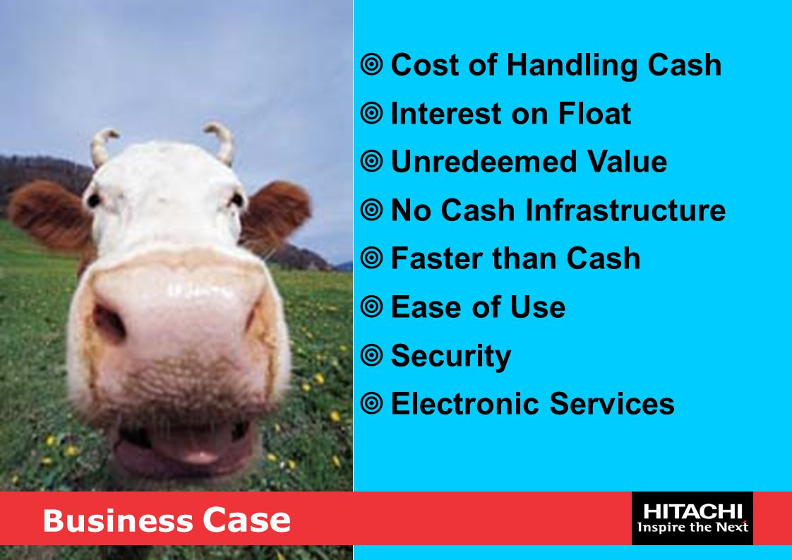Business Case  Cost of Handling Cash  Interest on Float  Unredeemed Value  No Cash Infrastructure  Faster than Cash  Ease of Use  Security  El