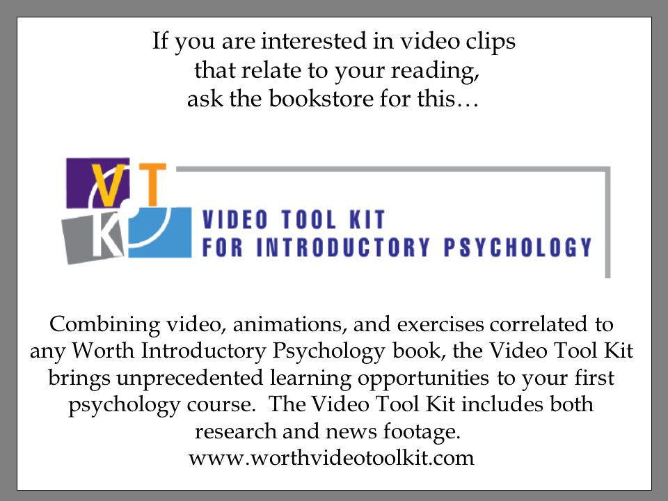 If you are interested in video clips that relate to your reading, ask the bookstore for this… Combining video, animations, and exercises correlated to any Worth Introductory Psychology book, the Video Tool Kit brings unprecedented learning opportunities to your first psychology course.