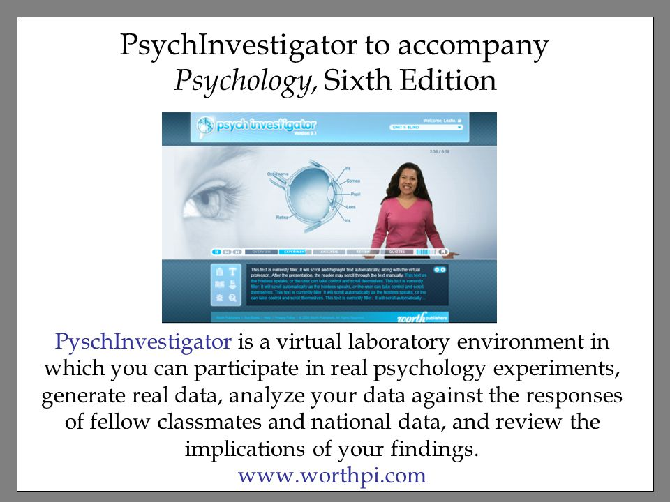 PsychInvestigator to accompany Psychology, Sixth Edition PyschInvestigator is a virtual laboratory environment in which you can participate in real psychology experiments, generate real data, analyze your data against the responses of fellow classmates and national data, and review the implications of your findings.