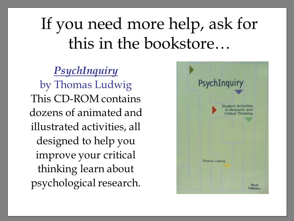 PsychInquiry by Thomas Ludwig This CD-ROM contains dozens of animated and illustrated activities, all designed to help you improve your critical thinking learn about psychological research.