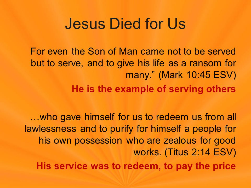 Jesus Died for Us For even the Son of Man came not to be served but to serve, and to give his life as a ransom for many. (Mark 10:45 ESV) He is the example of serving others …who gave himself for us to redeem us from all lawlessness and to purify for himself a people for his own possession who are zealous for good works.