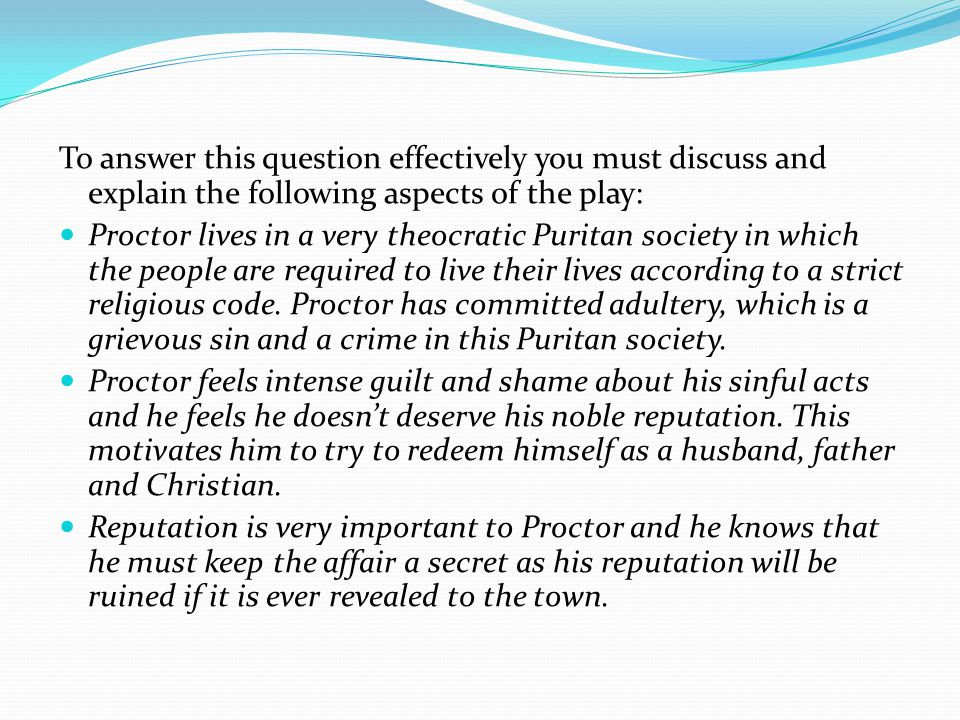 To answer this question effectively you must discuss and explain the following aspects of the play: Proctor lives in a very theocratic Puritan society in which the people are required to live their lives according to a strict religious code.
