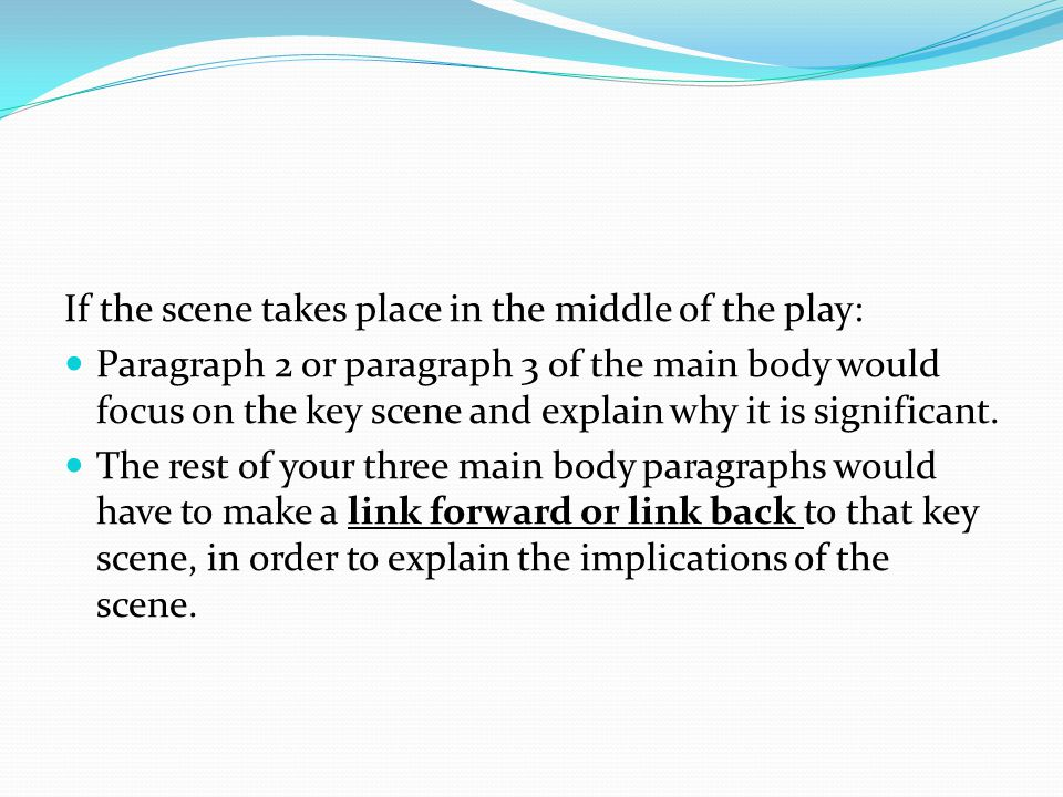 If the scene takes place in the middle of the play: Paragraph 2 or paragraph 3 of the main body would focus on the key scene and explain why it is significant.