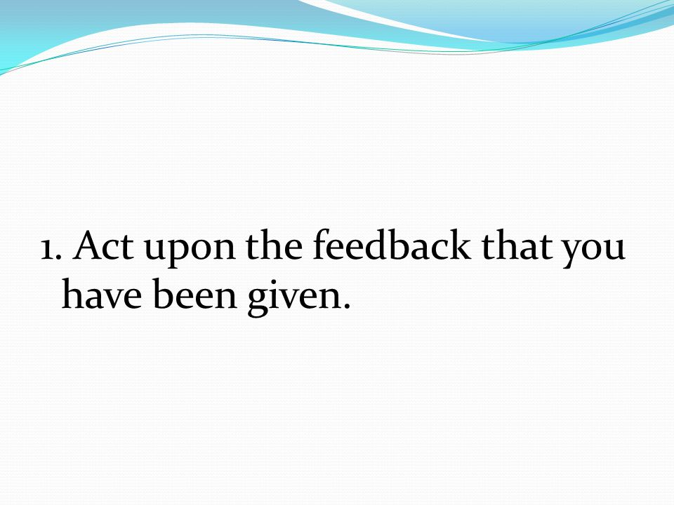 1. Act upon the feedback that you have been given.