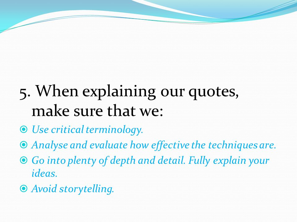5. When explaining our quotes, make sure that we:  Use critical terminology.