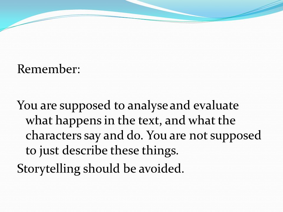 Remember: You are supposed to analyse and evaluate what happens in the text, and what the characters say and do.