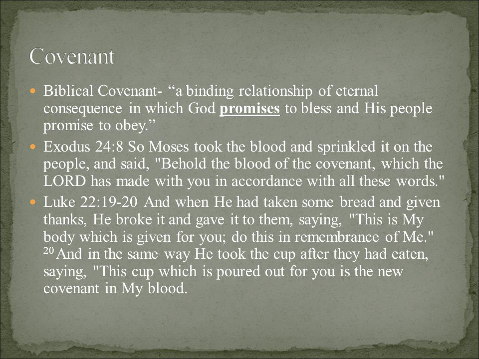 Biblical Covenant- a binding relationship of eternal consequence in which God promises to bless and His people promise to obey. Exodus 24:8 So Moses took the blood and sprinkled it on the people, and said, Behold the blood of the covenant, which the LORD has made with you in accordance with all these words. Luke 22:19-20 And when He had taken some bread and given thanks, He broke it and gave it to them, saying, This is My body which is given for you; do this in remembrance of Me. 20 And in the same way He took the cup after they had eaten, saying, This cup which is poured out for you is the new covenant in My blood.