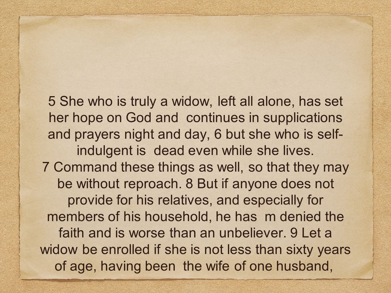 5 She who is truly a widow, left all alone, has set her hope on God and continues in supplications and prayers night and day, 6 but she who is self- i